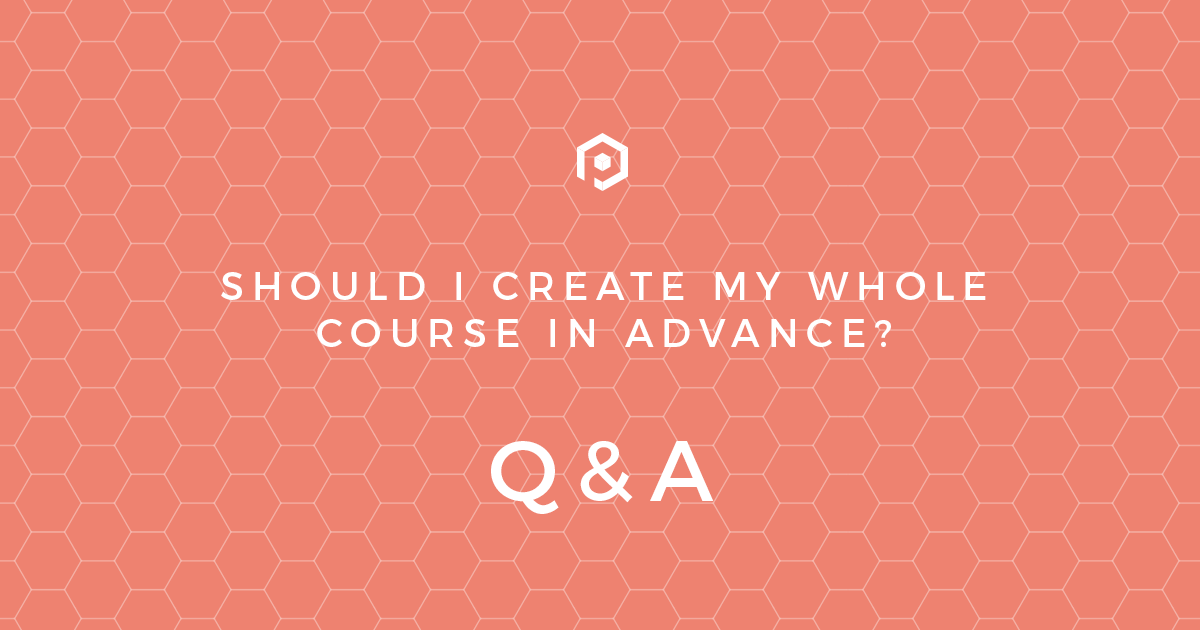 Should I create my whole course in advance?